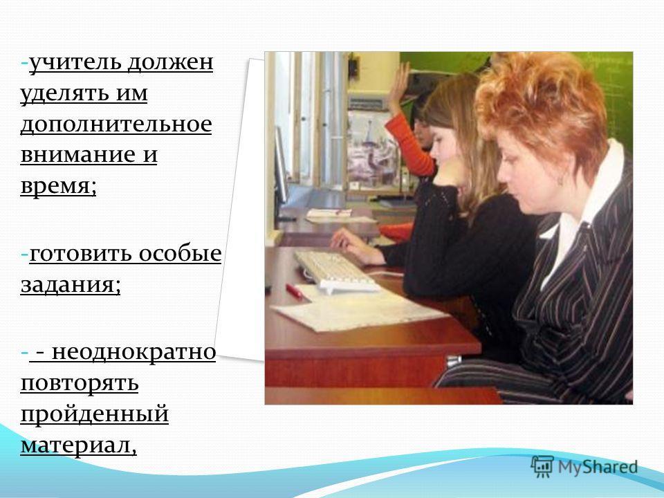 - учитель должен уделять им дополнительное внимание и время; - готовить особые задания; - - неоднократно повторять пройденный материал,