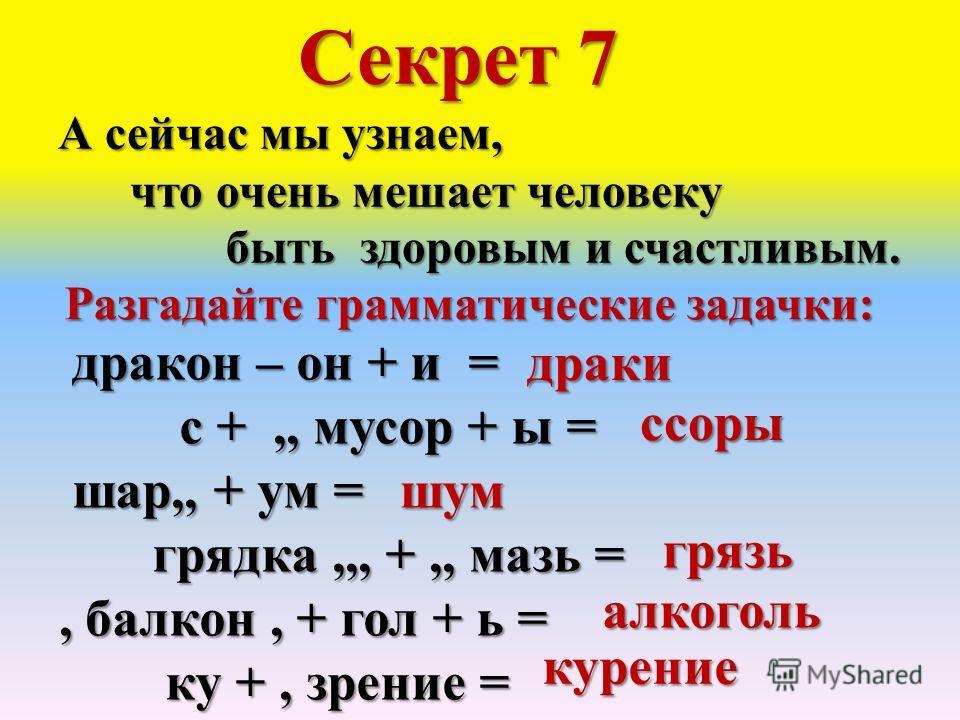 Секрет 7 А сейчас мы узнаем, что очень мешает человеку быть здоровым и счастливым. Разгадайте грамматические задачки: дракон – он + и = дракон – он + и = с +,, мусор + ы = с +,, мусор + ы = шар,, + ум = шар,, + ум = грядка,,, +,, мазь = грядка,,, +,,