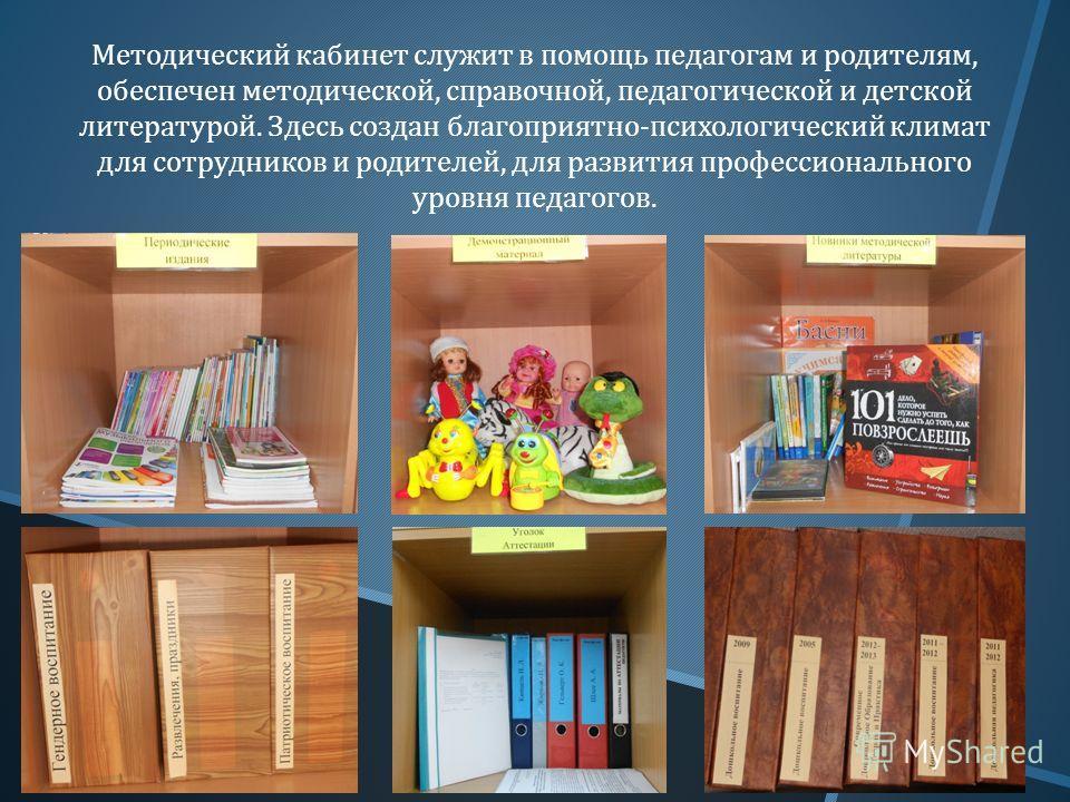 Методический кабинет служит в помощь педагогам и родителям, обеспечен методической, справочной, педагогической и детской литературой. Здесь создан благоприятно - психологический климат для сотрудников и родителей, для развития профессионального уровн