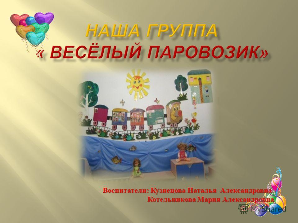Воспитатели : Кузнецова Наталья Александровна Котельникова Мария Александровна Котельникова Мария Александровна
