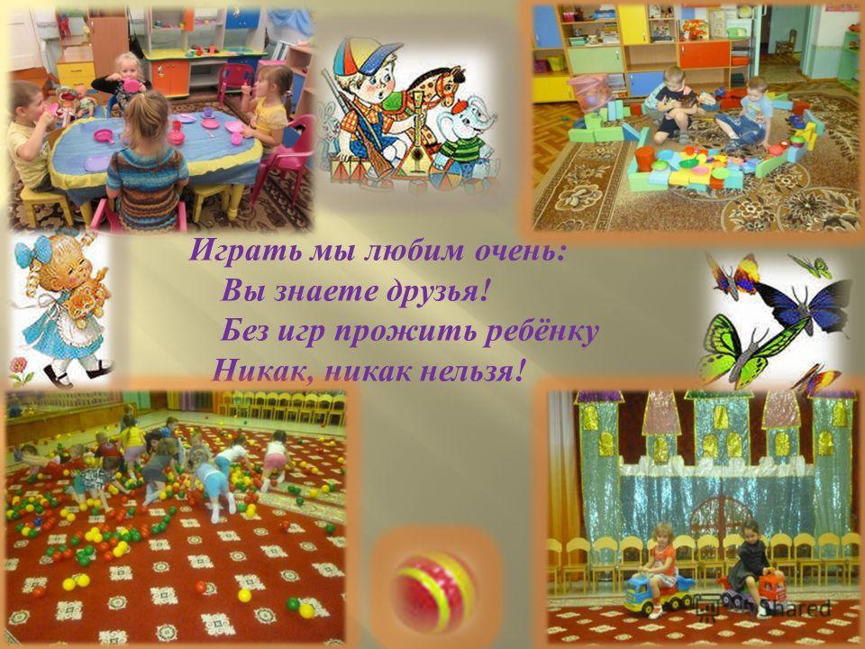 Играть мы любим очень : Вы знаете друзья ! Без игр прожить ребёнку Никак, никак нельзя !