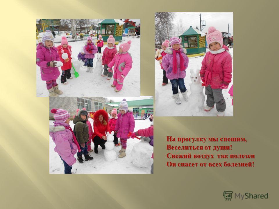 На прогулку мы спешим, Веселиться от души ! Свежий воздух так полезен Он спасет от всех болезней !