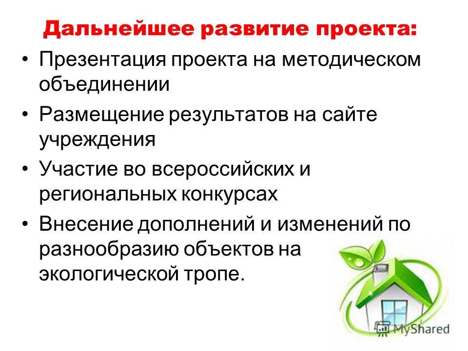 Дальнейшее развитие проекта: Презентация проекта на методическом объединении Размещение результатов на сайте учреждения Участие во всероссийских и региональных конкурсах Внесение дополнений и изменений по разнообразию объектов на экологической тропе.