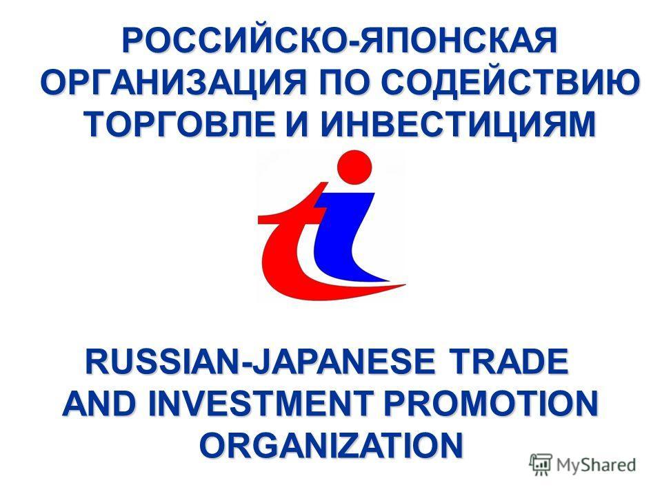 РОССИЙСКО-ЯПОНСКАЯ ОРГАНИЗАЦИЯ ПО СОДЕЙСТВИЮ ТОРГОВЛЕ И ИНВЕСТИЦИЯМ RUSSIAN-JAPANESE TRADE AND INVESTMENT PROMOTION AND INVESTMENT PROMOTION ORGANIZATION ORGANIZATION