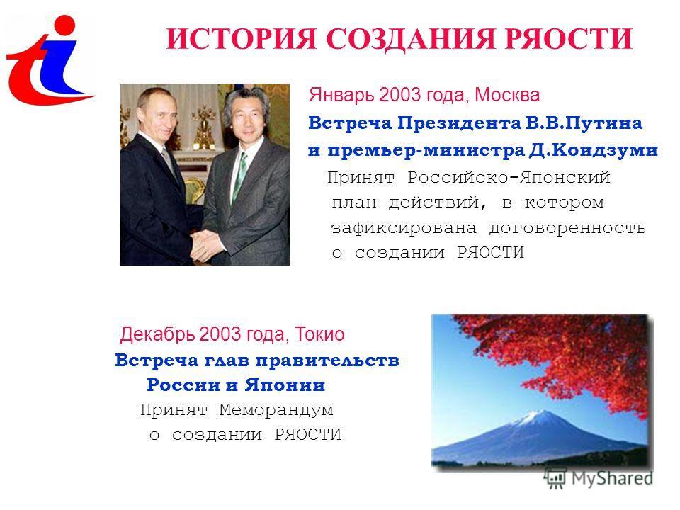 ИСТОРИЯ СОЗДАНИЯ РЯОСТИ Январь 2003 года, Москва Встреча Президента В.В.Путина и премьер-министра Д.Коидзуми Принят Российско-Японский план действий, в котором зафиксирована договоренность о создании РЯОСТИ Декабрь 2003 года, Токио Встреча глав прави