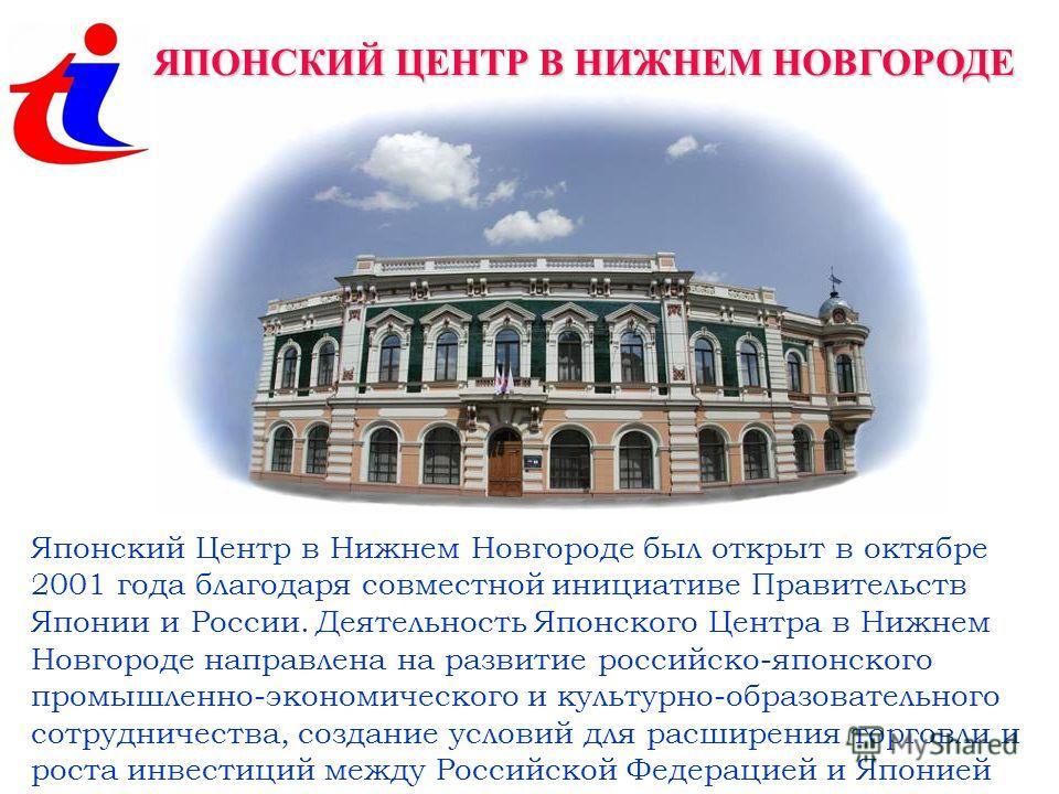 ЯПОНСКИЙ ЦЕНТР В НИЖНЕМ НОВГОРОДЕ Японский Центр в Нижнем Новгороде был открыт в октябре 2001 года благодаря совместной инициативе Правительств Японии и России. Деятельность Японского Центра в Нижнем Новгороде направлена на развитие российско-японско