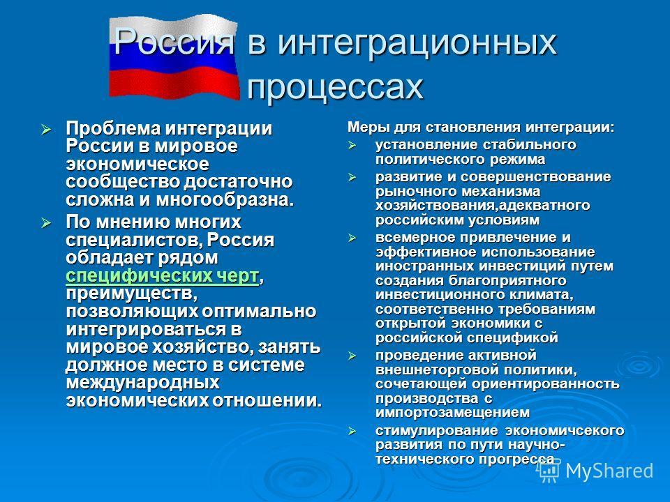 Россия в интеграционных процессах Проблема интеграции России в мировое экономическое сообщество достаточно сложна и многообразна. Проблема интеграции России в мировое экономическое сообщество достаточно сложна и многообразна. По мнению многих специал