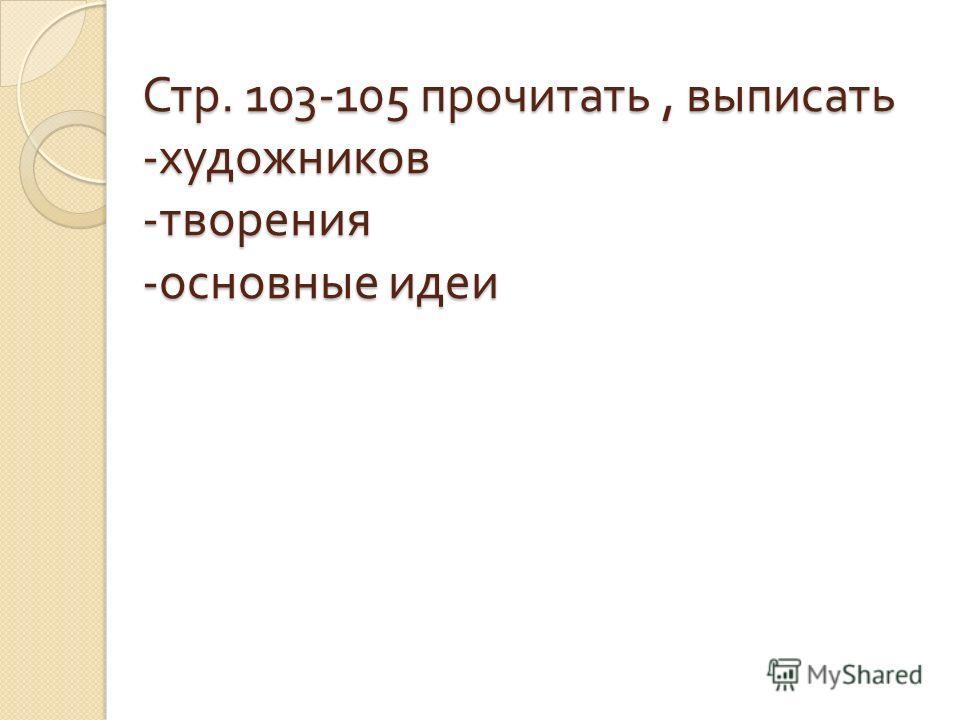 Стр. 103-105 прочитать, выписать - художников - творения - основные идеи