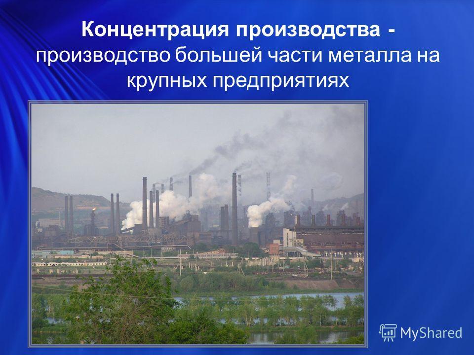 Концентрация производства - производство большей части металла на крупных предприятиях