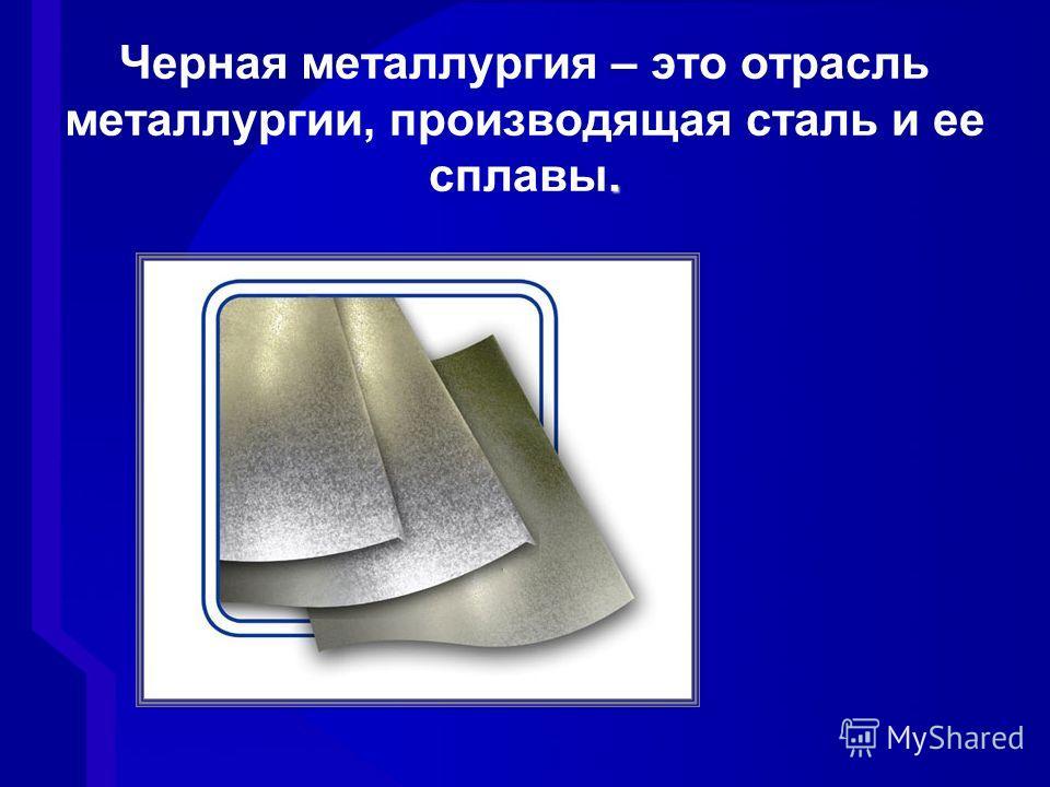 . Черная металлургия – это отрасль металлургии, производящая сталь и ее сплавы.