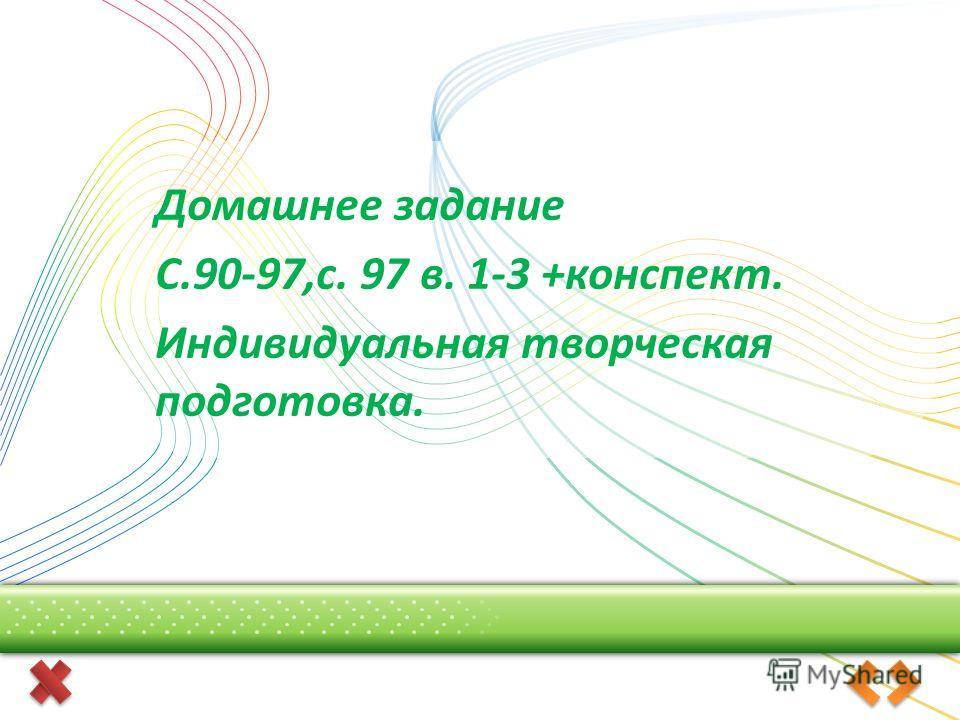 Домашнее задание С.90-97,с. 97 в. 1-3 +конспект. Индивидуальная творческая подготовка.