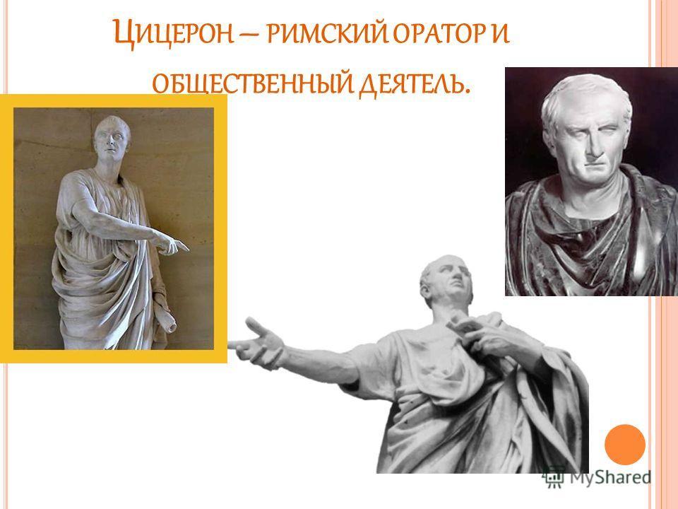 Ц ИЦЕРОН – РИМСКИЙ ОРАТОР И ОБЩЕСТВЕННЫЙ ДЕЯТЕЛЬ.