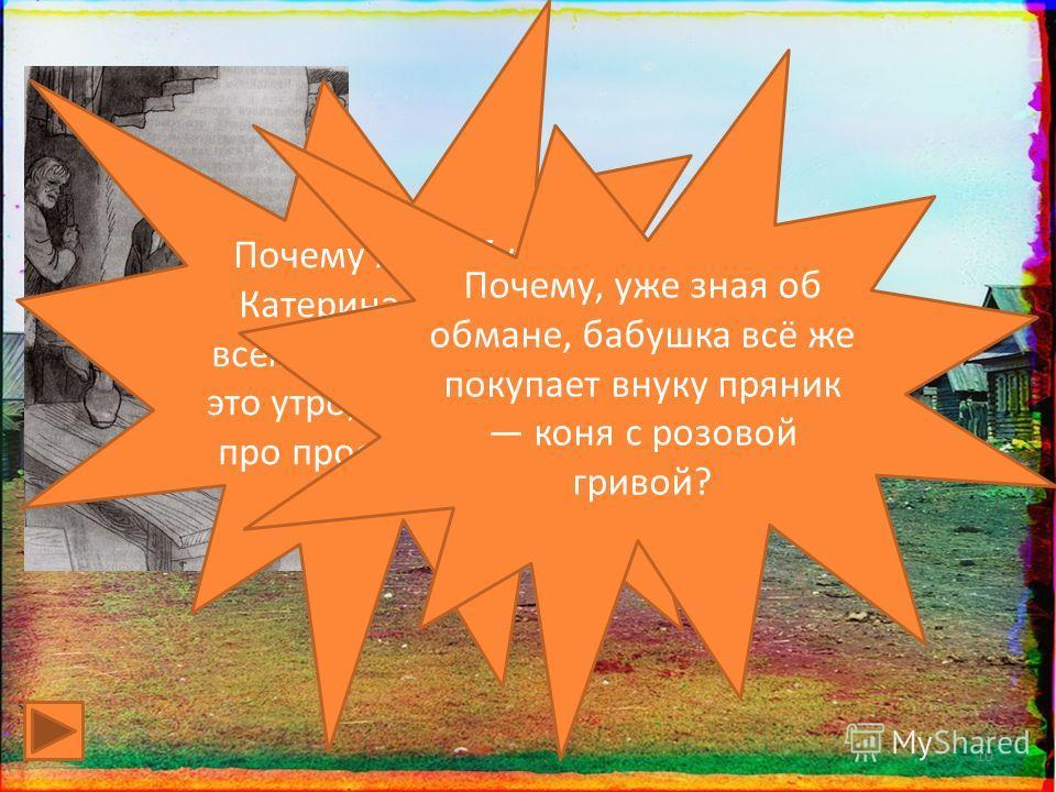 10 Почему же бабушка Катерина Петровна всем, кого встречала в это утро, рассказывала про проступок внука? Почему, уже зная об обмане, бабушка всё же покупает внуку пряник коня с розовой гривой?