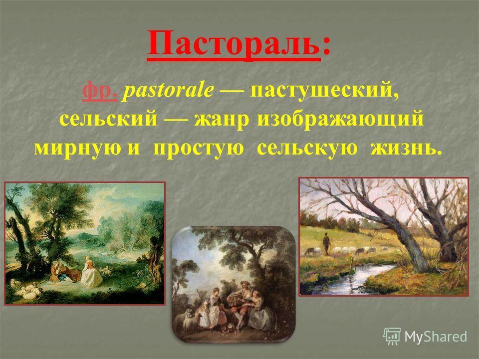 Пастораль: фр. pastorale пастушеский, сельский жанр изображающий мирную и простую сельскую жизнь. фр.