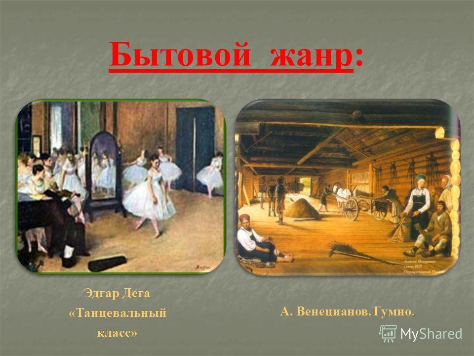 Бытовой жанр: Эдгар Дега «Танцевальный класс». А. Венецианов. Гумно.