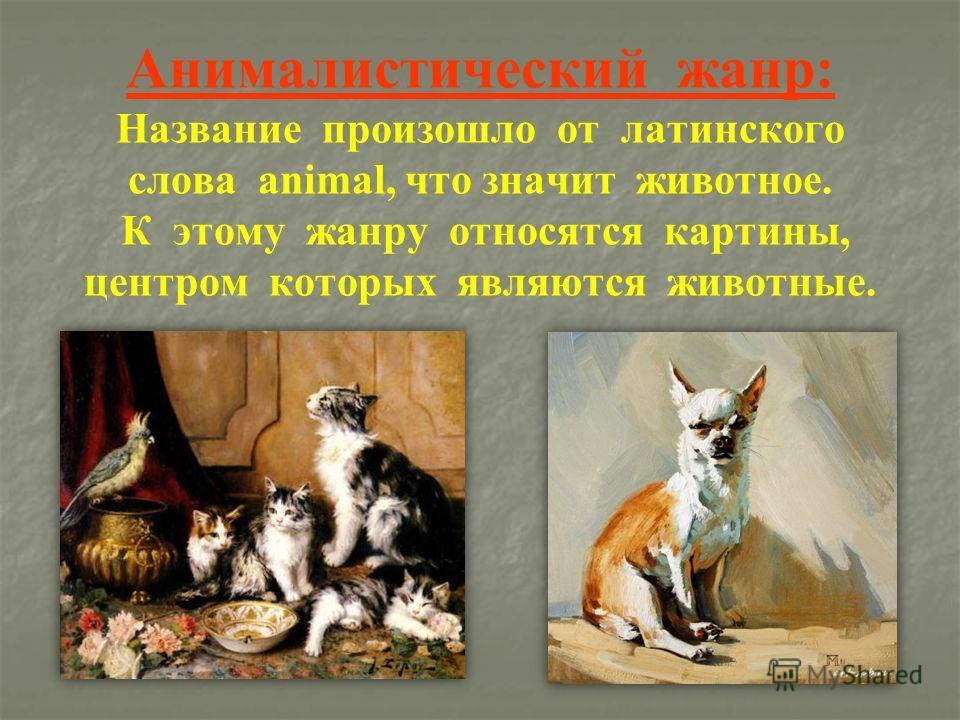 Анималистический жанр: Название произошло от латинского слова animal, что значит животное. К этому жанру относятся картины, центром которых являются животные.
