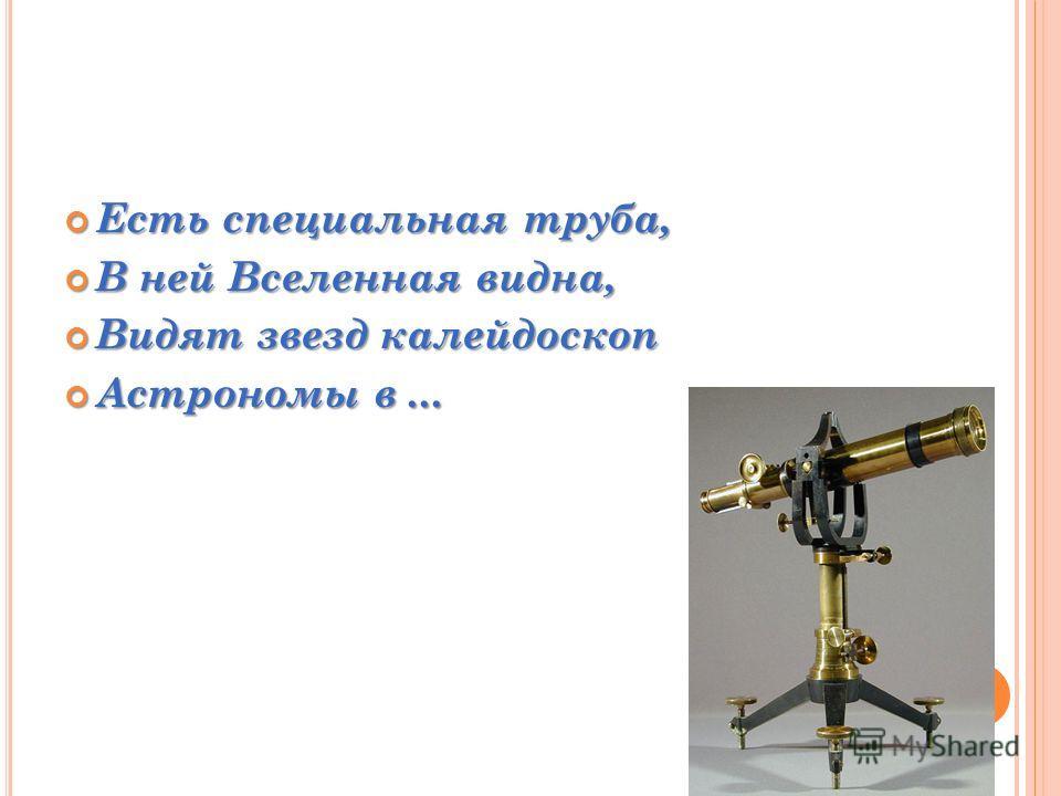 Есть специальная труба, Есть специальная труба, В ней Вселенная видна, В ней Вселенная видна, Видят звезд калейдоскоп Видят звезд калейдоскоп Астрономы в... Астрономы в...