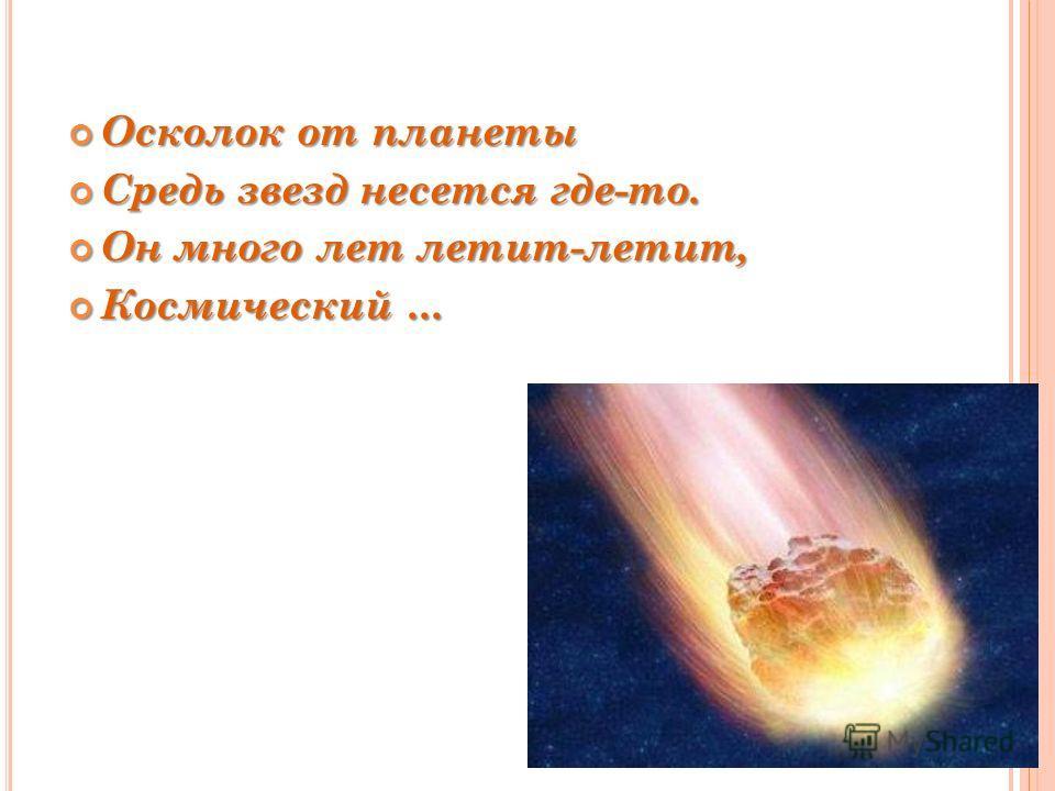 Осколок от планеты Осколок от планеты Средь звезд несется где-то. Средь звезд несется где-то. Он много лет летит-летит, Он много лет летит-летит, Космический... Космический...