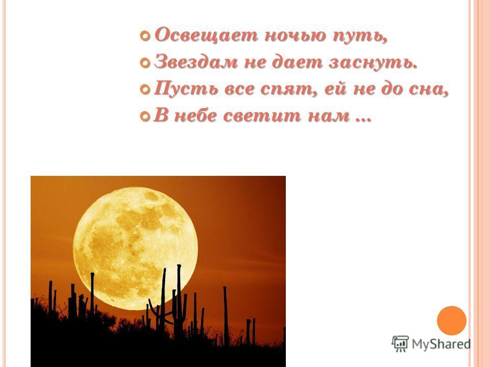 Освещает ночью путь, Освещает ночью путь, Звездам не дает заснуть. Звездам не дает заснуть. Пусть все спят, ей не до сна, Пусть все спят, ей не до сна, В небе светит нам... В небе светит нам...