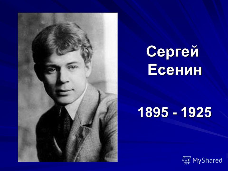 Сергей Есенин Сергей Есенин 1895 - 1925 1895 - 1925