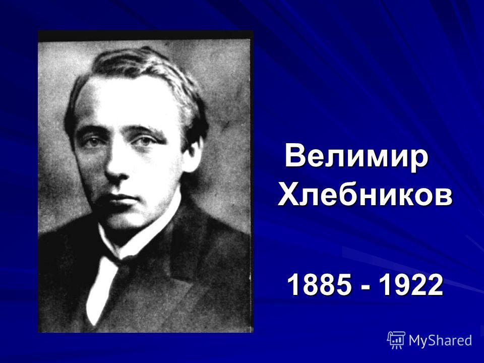 Велимир Хлебников 1885 - 1922 1885 - 1922