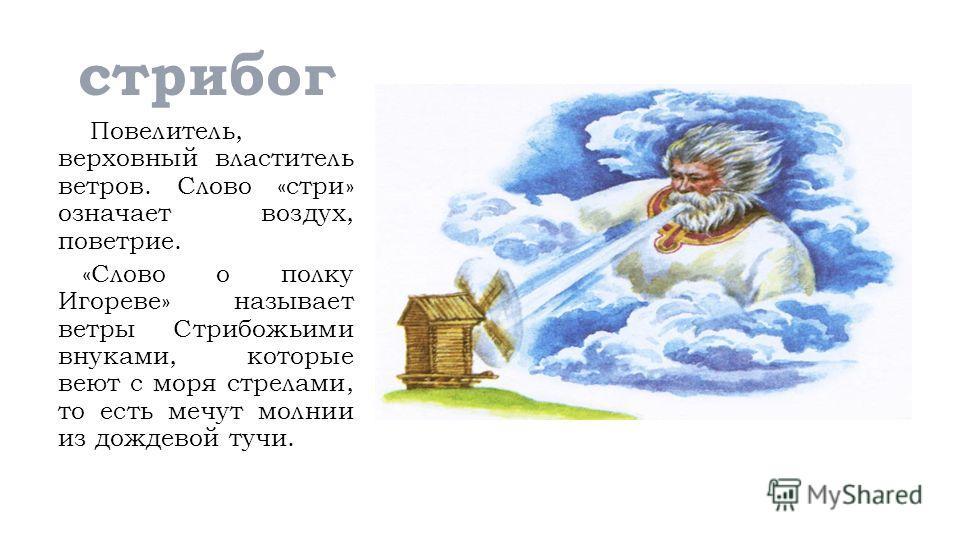 стрибог Повелитель, верховный властитель ветров. Слово «стри» означает воздух, поветрие. «Слово о полку Игореве» называет ветры Стрибожьими внуками, которые веют с моря стрелами, то есть мечут молнии из дождевой тучи.