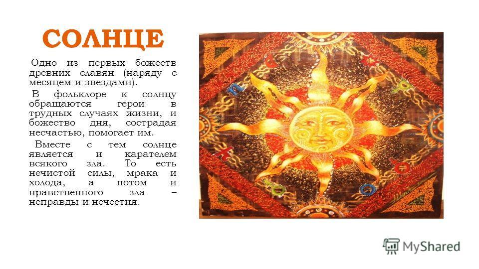 СОЛНЦЕ Одно из первых божеств древних славян (наряду с месяцем и звездами). В фольклоре к солнцу обращаются герои в трудных случаях жизни, и божество дня, сострадая несчастью, помогает им. Вместе с тем солнце является и карателем всякого зла. То есть