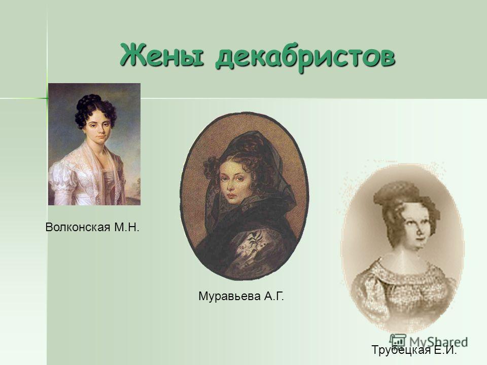 Жены декабристов Муравьева А.Г. Волконская М.Н. Трубецкая Е.И.