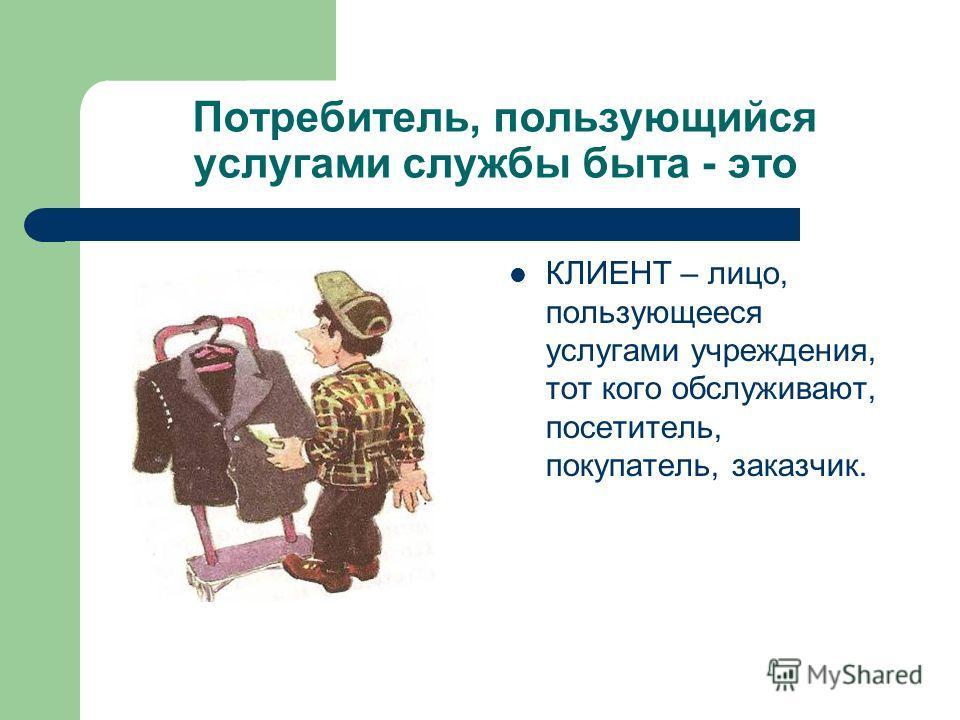 Потребитель, пользующийся услугами службы быта - это КЛИЕНТ – лицо, пользующееся услугами учреждения, тот кого обслуживают, посетитель, покупатель, заказчик.
