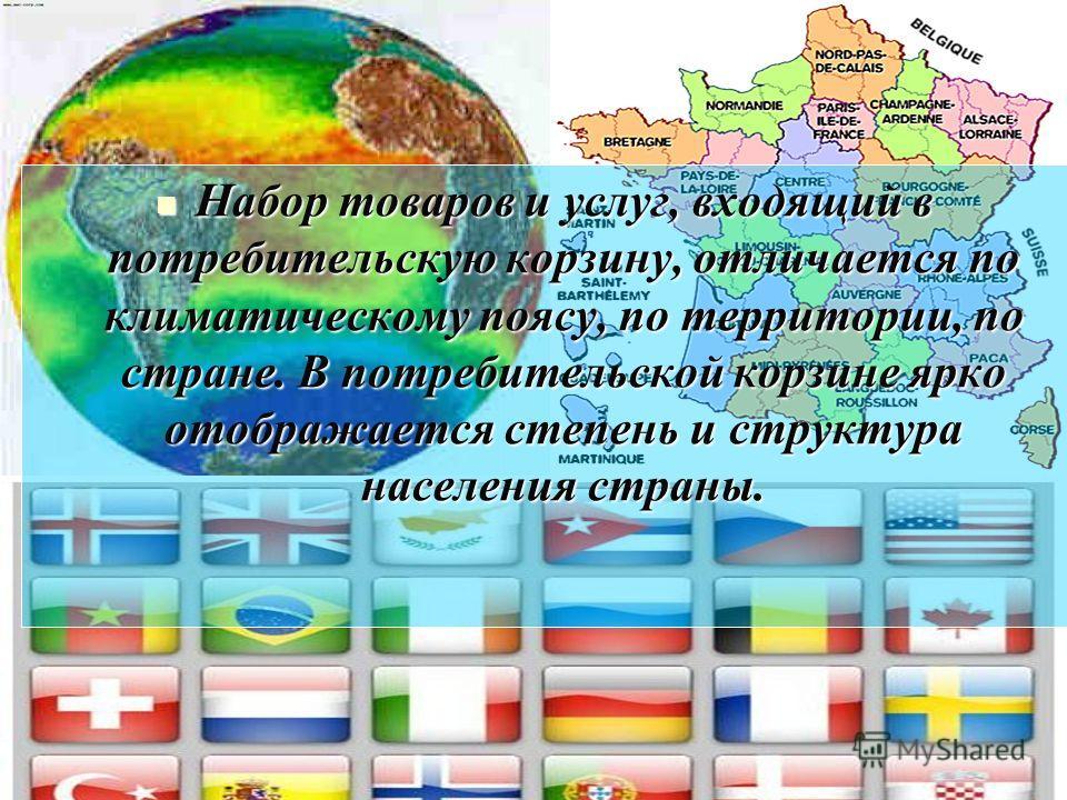 Набор товаров и услуг, входящий в потребительскую корзину, отличается по климатическому поясу, по территории, по стране. В потребительской корзине ярко отображается степень и структура населения страны. Набор товаров и услуг, входящий в потребительск