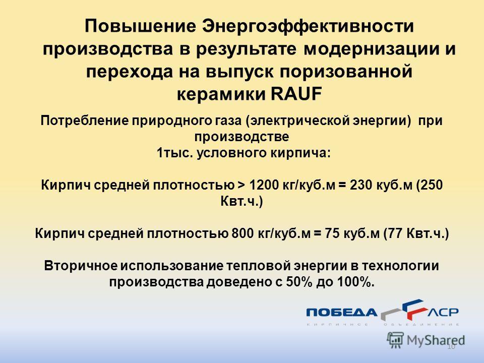 10 Потребление природного газа (электрической энергии) при производстве 1тыс. условного кирпича: Кирпич средней плотностью > 1200 кг/куб.м = 230 куб.м (250 Квт.ч.) Кирпич средней плотностью 800 кг/куб.м = 75 куб.м (77 Квт.ч.) Вторичное использование