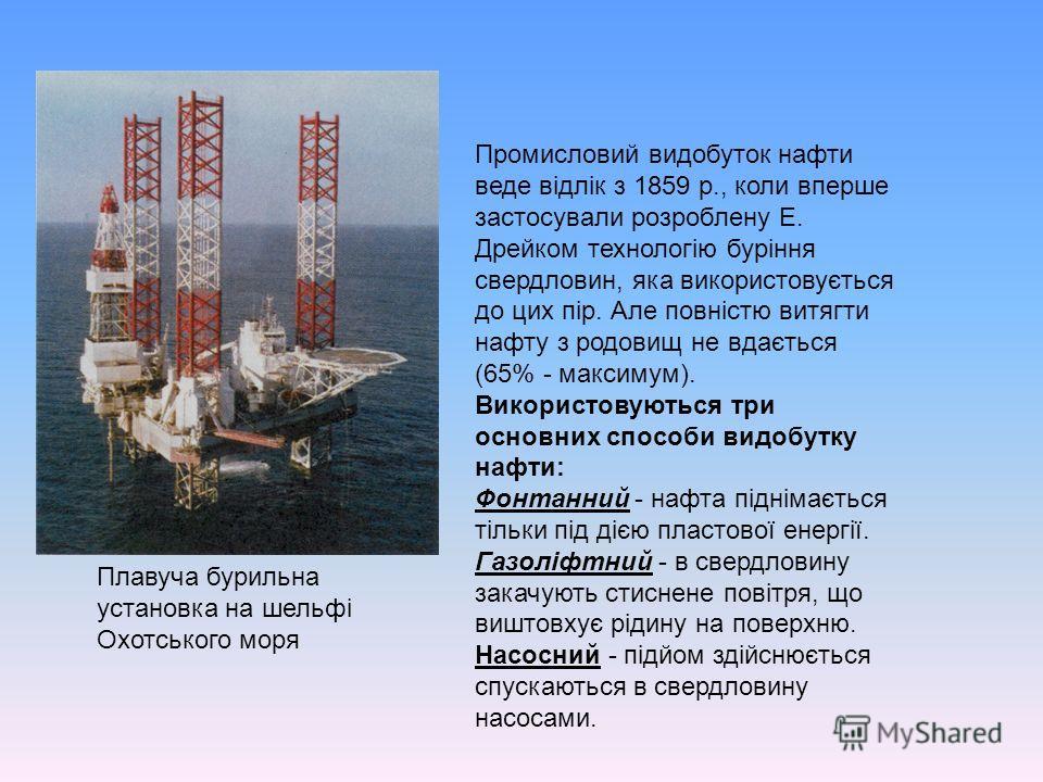 Промисловий видобуток нафти веде відлік з 1859 р., коли вперше застосували розроблену Е. Дрейком технологію буріння свердловин, яка використовується до цих пір. Але повністю витягти нафту з родовищ не вдається (65% - максимум). Використовуються три о