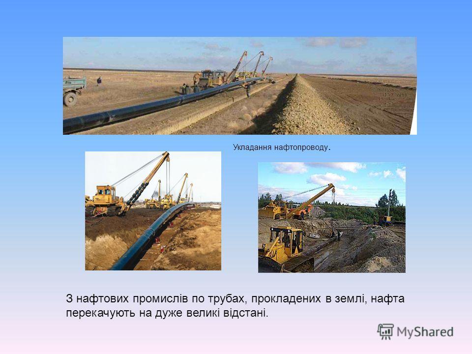 З нафтових промислів по трубах, прокладених в землі, нафта перекачують на дуже великі відстані. Укладання нафтопроводу.