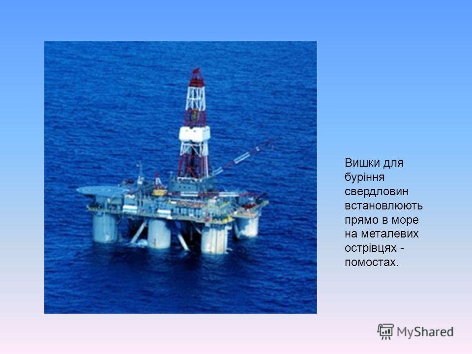 Вишки для буріння свердловин встановлюють прямо в море на металевих острівцях - помостах.