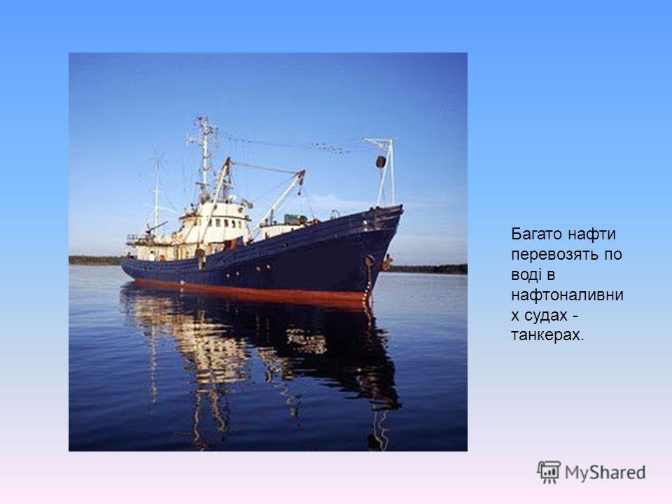 Багато нафти перевозять по воді в нафтоналивни х судах - танкерах.