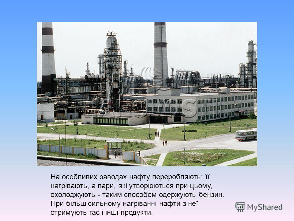 На особливих заводах нафту переробляють: її нагрівають, а пари, які утворюються при цьому, охолоджують - таким способом одержують бензин. При більш сильному нагріванні нафти з неї отримують гас і інші продукти.