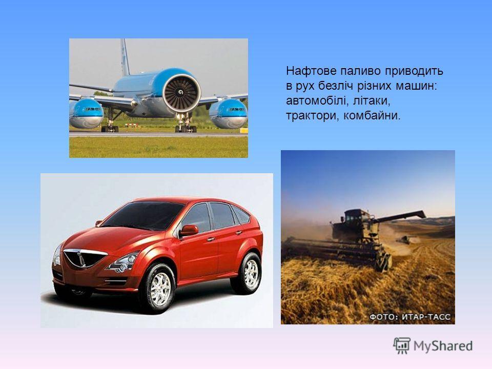 Нафтове паливо приводить в рух безліч різних машин: автомобілі, літаки, трактори, комбайни.