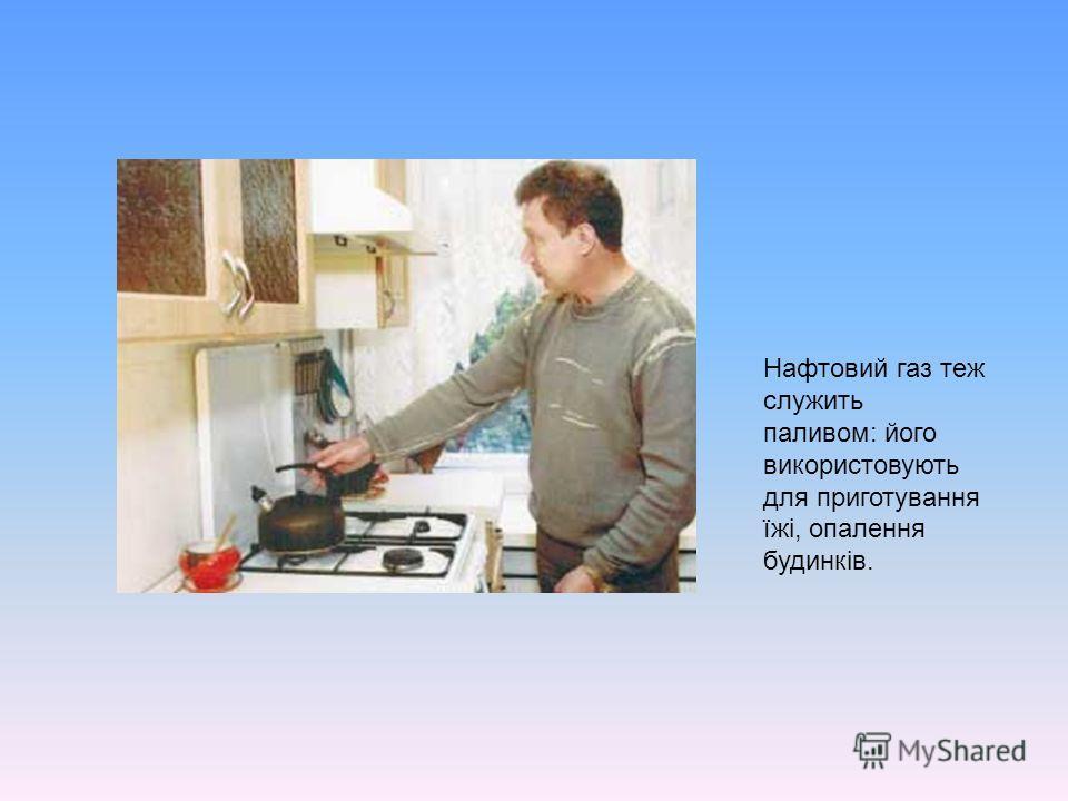 Нафтовий газ теж служить паливом: його використовують для приготування їжі, опалення будинків.
