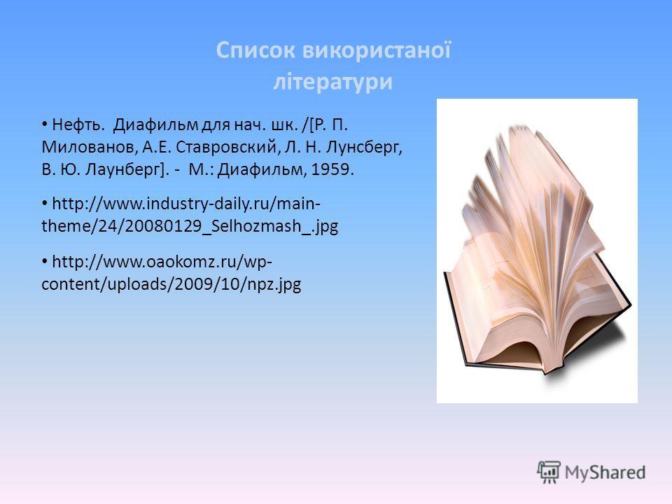 http://www.industry-daily.ru/main- theme/24/20080129_Selhozmash_.jpg Список використаної літератури Нефть. Диафильм для нач. шк. /[Р. П. Милованов, А.Е. Ставровский, Л. Н. Лунсберг, В. Ю. Лаунберг]. - М.: Диафильм, 1959. http://www.oaokomz.ru/wp- con