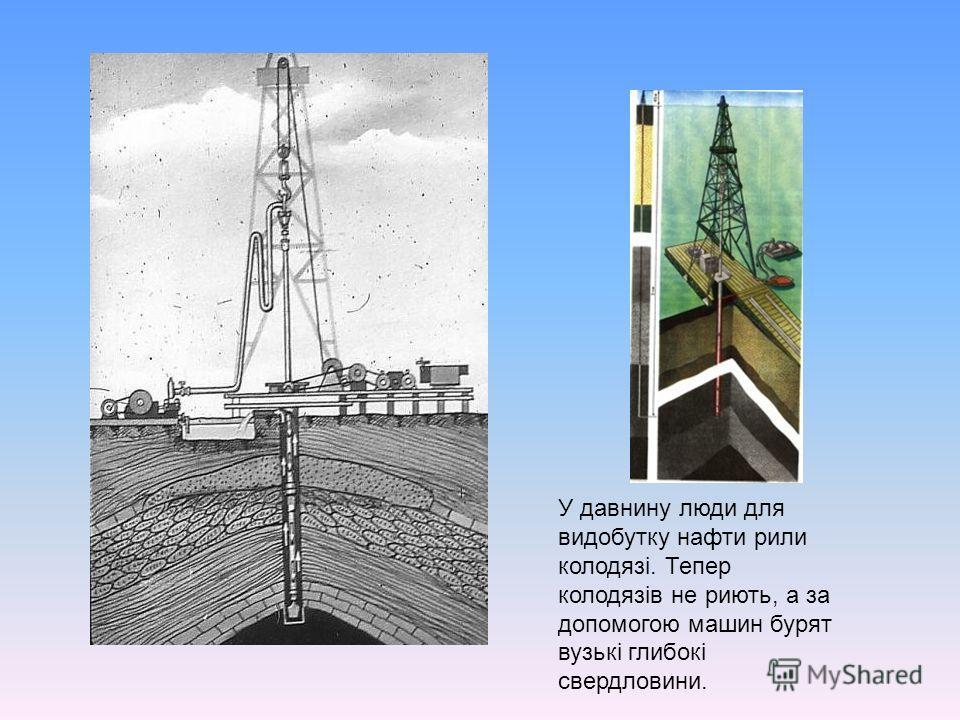 У давнину люди для видобутку нафти рили колодязі. Тепер колодязів не риють, а за допомогою машин бурят вузькі глибокі свердловини.