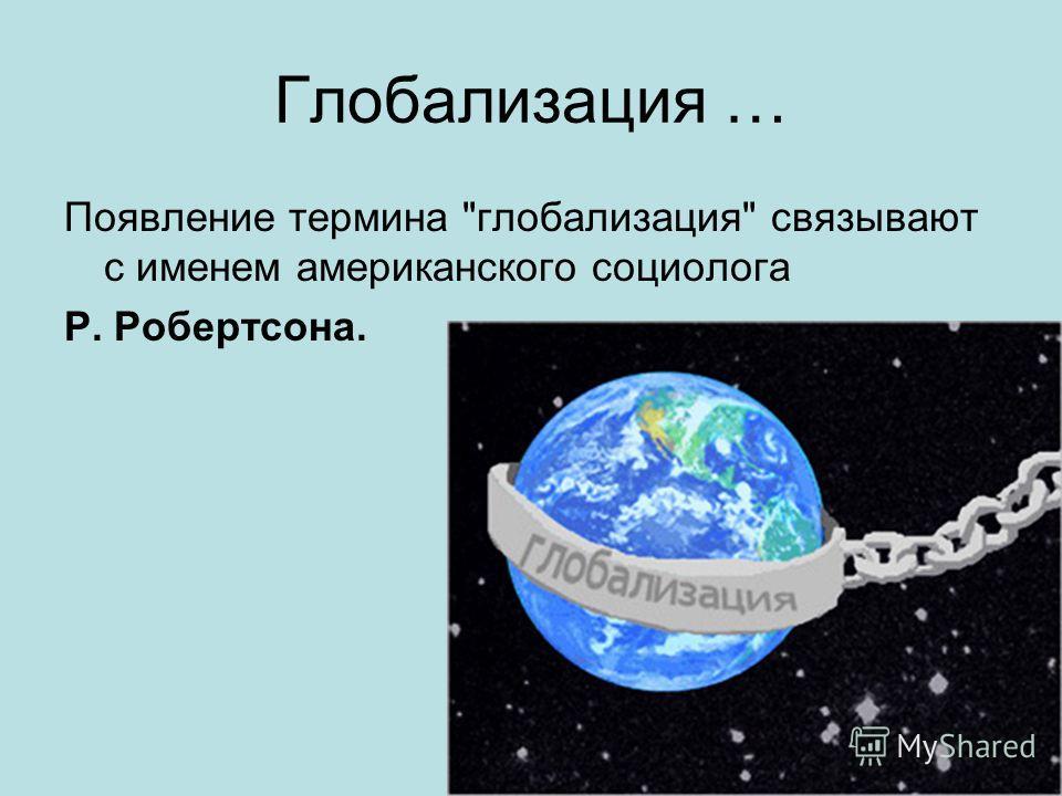 Глобализация … Появление термина глобализация связывают с именем американского социолога Р. Робертсона.