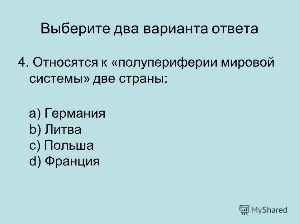 Выберите два варианта ответа 4. Относятся к «полупериферии мировой системы» две страны: a) Германия b) Литва c) Польша d) Франция