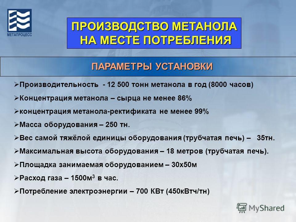 ПАРАМЕТРЫ УСТАНОВКИ Производительность - 12 500 тонн метанола в год (8000 часов) Концентрация метанола – сырца не менее 86% концентрация метанола-ректификата не менее 99% Масса оборудования – 250 тн. Вес самой тяжёлой единицы оборудования (трубчатая