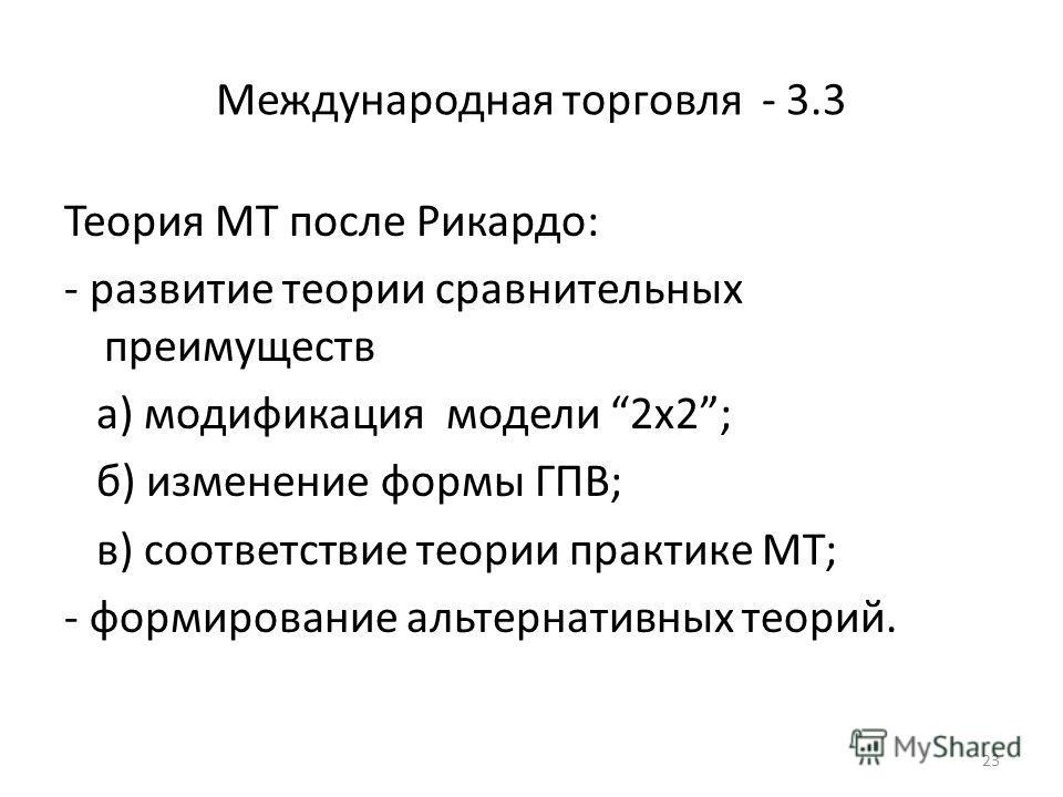 23 Международная торговля - 3.3 Теория МТ после Рикардо: - развитие теории сравнительных преимуществ а) модификация модели 2х2; б) изменение формы ГПВ; в) соответствие теории практике МТ; - формирование альтернативных теорий.