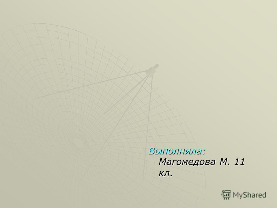 Выполнила: Магомедова М. 11 кл.