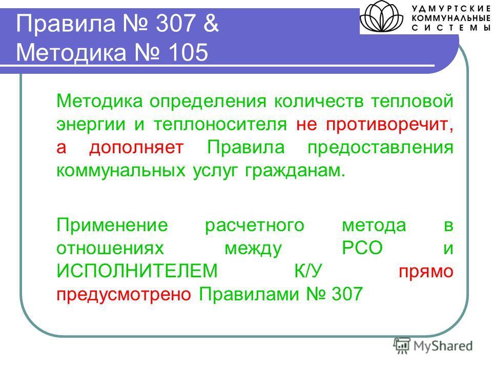 Правила 307 & Методика 105 Методика определения количеств тепловой энергии и теплоносителя не противоречит, а дополняет Правила предоставления коммунальных услуг гражданам. Применение расчетного метода в отношениях между РСО и ИСПОЛНИТЕЛЕМ К/У прямо