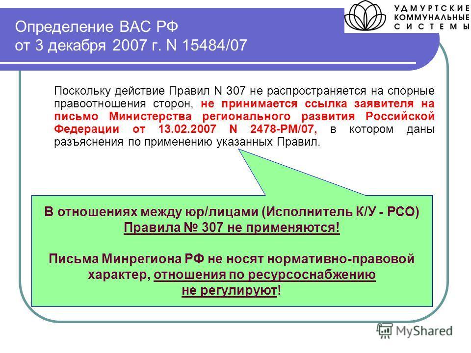 Определение ВАС РФ от 3 декабря 2007 г. N 15484/07 Поскольку действие Правил N 307 не распространяется на спорные правоотношения сторон, не принимается ссылка заявителя на письмо Министерства регионального развития Российской Федерации от 13.02.2007