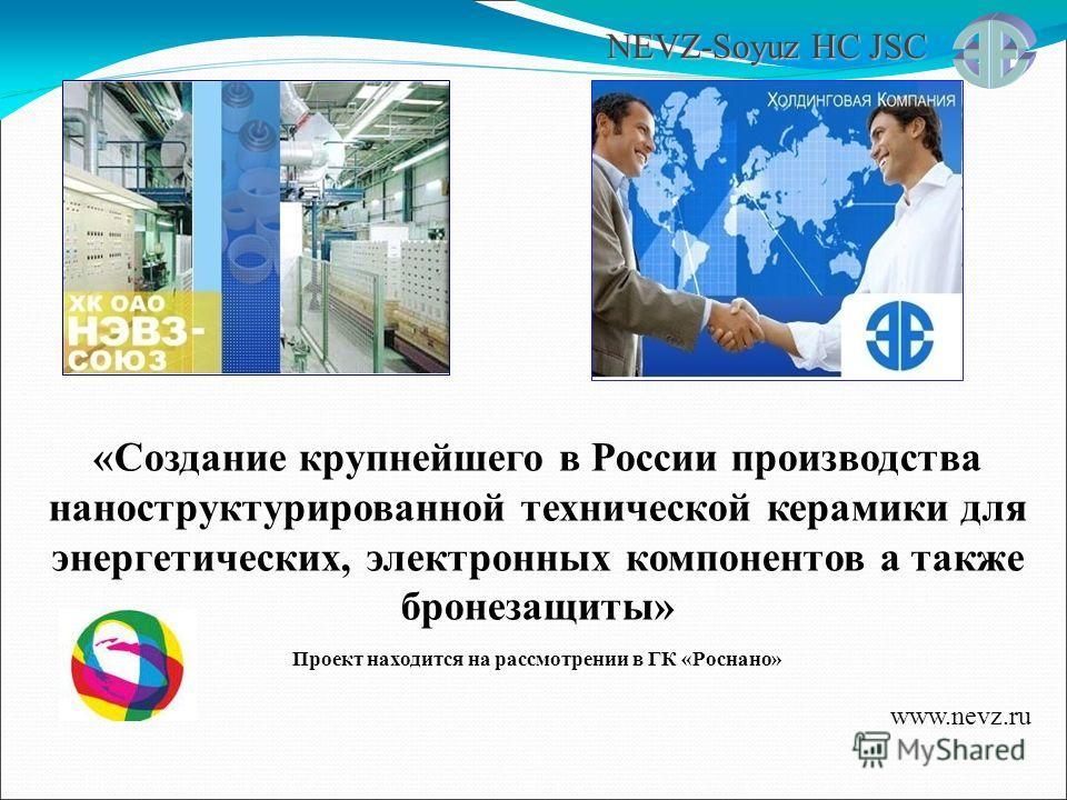 NEVZ-Soyuz HC JSC «Создание крупнейшего в России производства наноструктурированной технической керамики для энергетических, электронных компонентов а также бронезащиты» Проект находится на рассмотрении в ГК «Роснано» www.nevz.ru