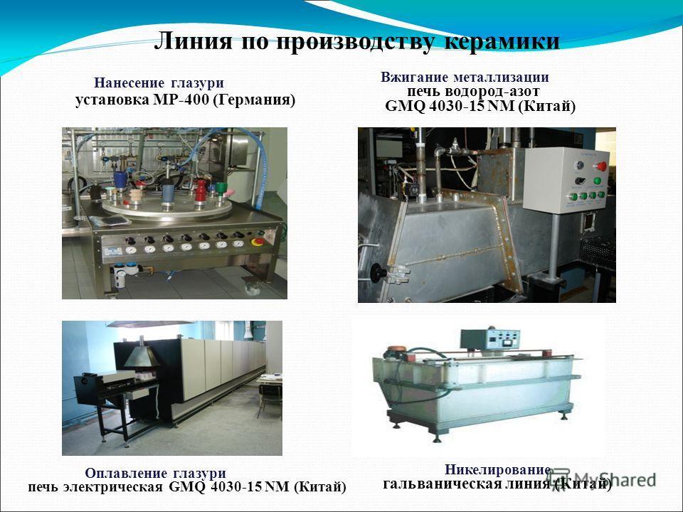 Нанесение глазури установка МР-400 (Германия) Вжигание металлизации печь водород-азот GMQ 4030-15 NM (Китай) Никелирование гальваническая линия (Китай) Оплавление глазури печь электрическая GMQ 4030-15 NM (Китай) Линия по производству керамики