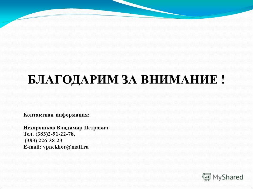 БЛАГОДАРИМ ЗА ВНИМАНИЕ ! Контактная информация: Нехорошков Владимир Петрович Тел. (383)2-91-22-78, (383) 226-38-23 E-mail: vpnekhor@mail.ru